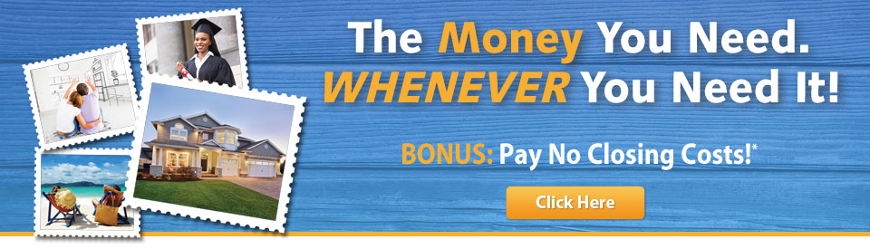 The money you need whenever you need it. Bonus - pay no closing costs