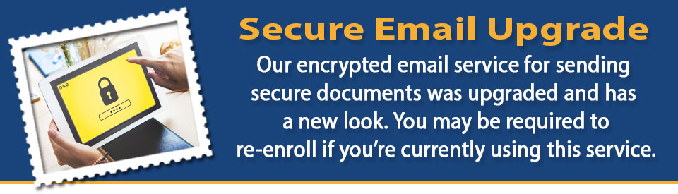 Our encrypted email service for sending secure documents was upgraded. You may be required to re-enroll if you are currently using this service.