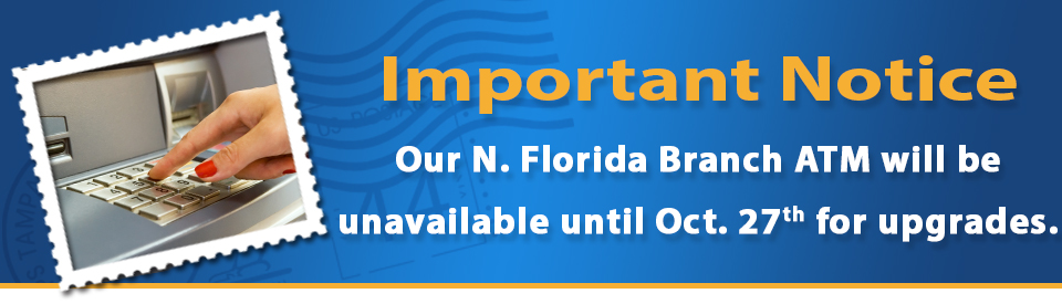 Important notice. Our North Florida Branch ATM will be unavailable until October 27